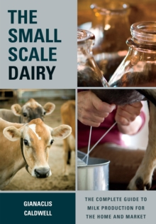 The Small-Scale Dairy : The Complete Guide to Milk Production for the Home and Market, Paperback / softback Book