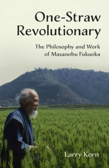 One-Straw Revolutionary : The First Commentary on the Work of the Late Japanese Farmer and Philosopher Masanobu Fukuoka (1913-2008), Widely Considered to be Natural Farming's Most Influential Practiti, Paperback Book