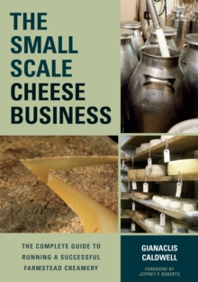 The Small-Scale Cheese Business : The Complete Guide to Running a Successful Farmstead Creamery, Paperback Book