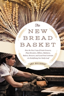 The New Bread Basket : How the New Crop of Grain Growers, Plant Breeders, Millers, Maltsters, Bakers, Brewers, and Local Food Activists are Redefining Our Daily Loaf, Paperback Book