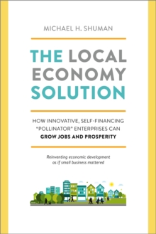 The Local Economy Solution : How Innovative, Self-Financing Pollinator Enterprises Can Grow Jobs and Prosperity, Paperback Book