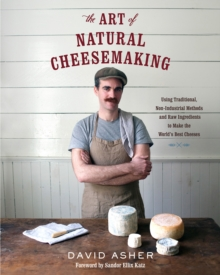 The Art of Natural Cheesemaking : Using Traditional Methods and Natural Ingredients to Make the World's Best Cheeses, Paperback Book