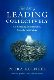 The Art of Leading Collectively : How We Can Co-Create a Better Future : A Guide to Collaborative Impact for Sustainability Change Agents from Companies, the Public Sector, and Civil Society, Hardback Book