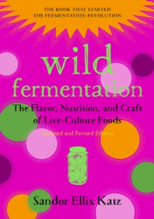 Wild Fermentation : The Flavor, Nutrition, and Craft of Live-Culture Foods, Paperback Book