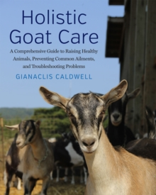 Holistic Goat Care : A Comprehensive Guide to Raising Healthy Animals, Preventing Common Ailments, and Troubleshooting Problems, Paperback / softback Book