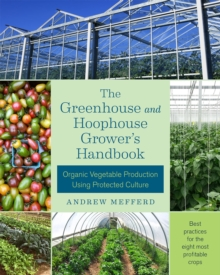 The Greenhouse and Hoophouse Grower's Handbook : Organic Vegetable Production Using Protected Culture, Paperback Book