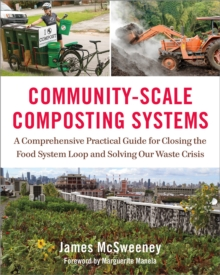 Community-Scale Composting Systems : A Comprehensive Practical Guide for Closing the Food System Loop and Solving Our Waste Crisis, Hardback Book