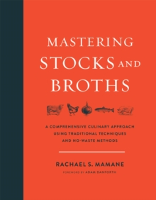 Mastering Stocks and Broths : A Comprehensive Culinary Approach Using Traditional Techniques and No-Waste Methods, Hardback Book