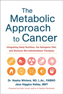 The Metabolic Approach to Cancer : Integrating Deep Nutrition, the Ketogenic Diet and Non-Toxic Bio-Individualized Therapies, Hardback Book