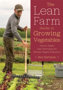 The Lean Farm Guide to Growing Vegetables : In-Depth Techniques for Efficient Organic Production, from Seed to Market, Paperback Book