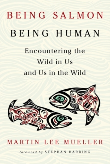Being Salmon, Being Human : Encountering the Wild in Us and Us in the Wild, Paperback / softback Book