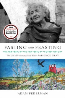 Fasting and Feasting : The Life of Visionary Food Writer Patience Gray, Hardback Book
