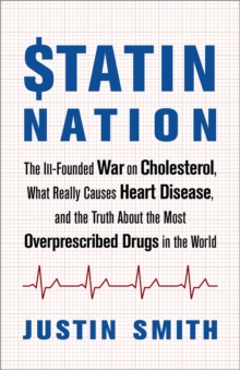 Statin Nation : The Ill-Founded War on Cholesterol, the Truth About the Most Overprescribed Drug in the World, and What Really Causes Heart Disease, Paperback / softback Book