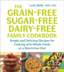 The Grain-Free, Sugar-Free, Dairy-Free Family Cookbook : Simple and Delicious Recipes for Cooking with Whole Foods on a Restrictive Diet, Paperback / softback Book