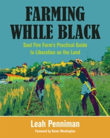 Farming While Black : Soul Fire Farm's Practical Guide to Liberation on the Land, Paperback / softback Book