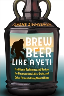 Brew Beer Like a Yeti : Traditional Techniques, Recipes, and Inspiration for Unconventional Ales, Gruits, and More, Paperback / softback Book