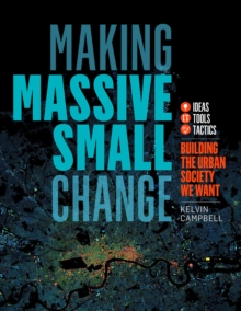Making Massive Small Change : A Compendium of Ideas, Tools and Tactics to Build Viable Urban Neighbourhoods, Paperback / softback Book