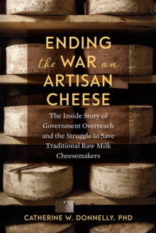 Ending the War on Artisan Cheese : The Inside Story of Government Overreach and the Struggle to Save Traditional Raw Milk Cheesemakers, Paperback / softback Book