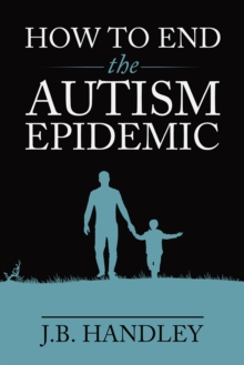 How to End the Autism Epidemic : Revealing the Truth About Vaccines, Paperback / softback Book