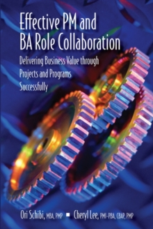 Effective PM and BA Role Collaboration : Delivering Business Value Through Projects and Programs Successfully, Hardback Book