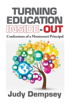 Turning Education Inside-Out : Confessions of a Montessori Principal, Paperback / softback Book