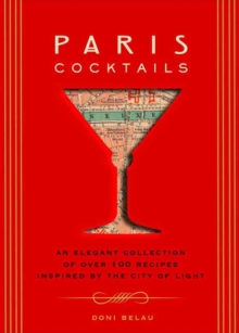 Paris Cocktails : An Elegant Collection of Over 100 Recipes Inspired by the City of Light, Hardback Book