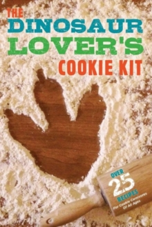 The Dinosaur Lover's Cookie Kit : Over 25 Recipes for Cookie Carnivores of All Ages for Kids, Kit Book