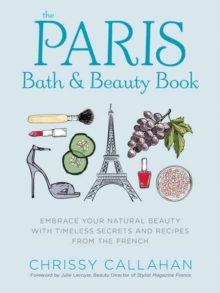 The Paris Bath and Beauty Book : An Elegant Collection of Natural Recipes and Beauty Remedies Inspired by the French, Hardback Book
