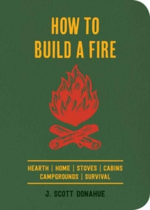 How to Build a Fire : A Field Guide to Making Fire and Keeping it Burning, Paperback Book