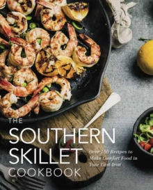 The Southern Skillet Cookbook : Over 100 Recipes to Make Comfort Food in Your Cast-Iron, Hardback Book
