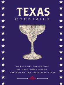 Texas Cocktails : An Elegant Collection of More Than 100 Recipes Inspired by the Lone Star State, Hardback Book
