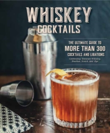 Whiskey Cocktails : The Ultimate Guide to More Than 300 Cocktails and Libations Celebrating Tennessee Whiskey, Bourbon, Scotch and Rye, Hardback Book