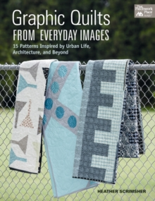 Graphic Quilts from Everday Images : 15 Patterns Inspired by Urban Life, Architecture, and Beyond, Paperback Book