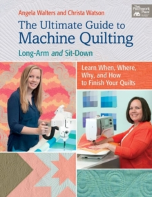 The Ultimate Guide to Machine Quilting : Long-Arm and Sit-Down - Learn When, Where, Why, and How to Finish Your Quilts, Paperback Book