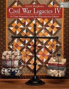 Civil War Legacies IV : 14 Time-Honored Quilts for Reproduction Fabrics, Paperback Book