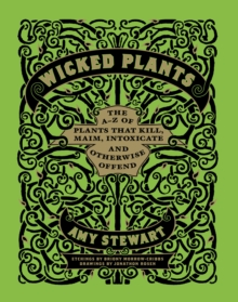 Wicked Plants : The A-Z of Plants That Kill, Maim, Intoxicate and Otherwise Offend, Hardback Book