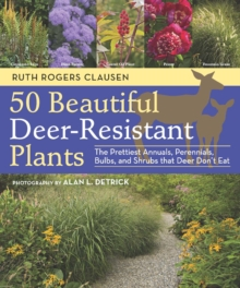 50 Beautiful Deer-Resistant Plants : The Prettiest Annuals, Perennials, Bulbs, and Shrubs That Deer Don't Eat, Paperback / softback Book