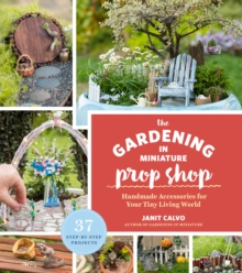 The Gardening in Miniature Prop Shop : Handmade Accessories for Your Tiny Living World, Paperback Book