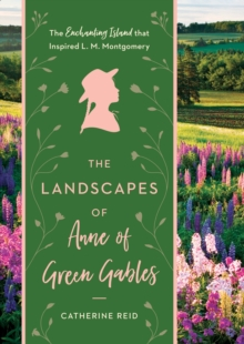 The Landscapes of Anne of Green Gables : The Enchanting Island that Inspired L.M. Montgomery, Hardback Book