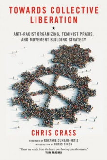 Towards Collective Liberation : Anti-Racist Organizing, Feminist Praxis, and Movement Building Strategy, Paperback Book