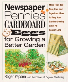 Newspaper, Pennies, Cardboard & Eggs--For Growing a Better Garden : More than 400 New, Fun, and Ingenious Ideas to Keep Your Garden Growing Great All Season Long, EPUB eBook
