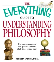 The Everything Guide to Understanding Philosophy : Understand the basic concepts of the greatest thinkers of all time, EPUB eBook