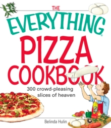 The Everything Pizza Cookbook : 300 Crowd-Pleasing Slices of Heaven, EPUB eBook