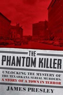 The Phantom Killer : Unlocking the Mystery of the Texarkana Serial Murders: The Story of a Town in Terror, Paperback Book