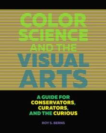 Color Science and the Visual Arts - A Guide for Conservations, Curators, and the Curious, Paperback / softback Book