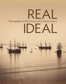Real/Ideal - Photography in Mid-Nineteenth-Century  France, Hardback Book