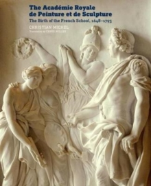 The Academie Royale de Peinture et de Sculpture - The Birth of the French School, 1648-1793, Paperback Book
