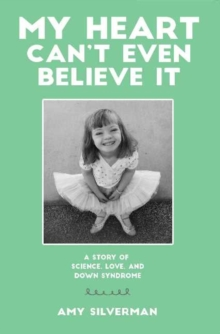 My Heart Cant Even Believe it : A Story of Science, Love & Down Syndrome, Paperback Book