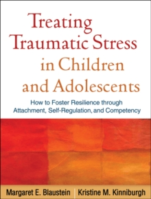 Treating Traumatic Stress in Children and Adolescents : How to Foster Resilience through Attachment, Self-Regulation, and Competency, PDF eBook