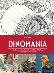 Dinomania : The Lost Art of Winsor McCay, The Secret Origins of King Kong, and The Urge To Destroy New York, Hardback Book